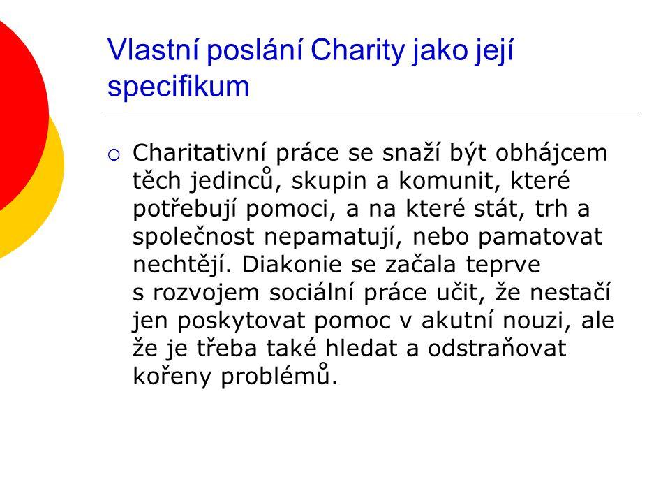 Vlastní poslání Charity jako její specifikum  Charitativní práce se snaží být obhájcem těch jedinců, skupin a komunit, které potřebují pomoci, a na které stát, trh a společnost nepamatují, nebo pamatovat nechtějí.