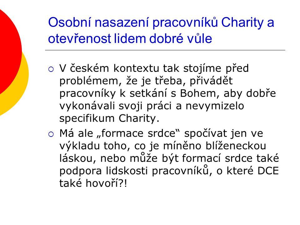 Osobní nasazení pracovníků Charity a otevřenost lidem dobré vůle  V českém kontextu tak stojíme před problémem, že je třeba, přivádět pracovníky k setkání s Bohem, aby dobře vykonávali svoji práci a nevymizelo specifikum Charity.
