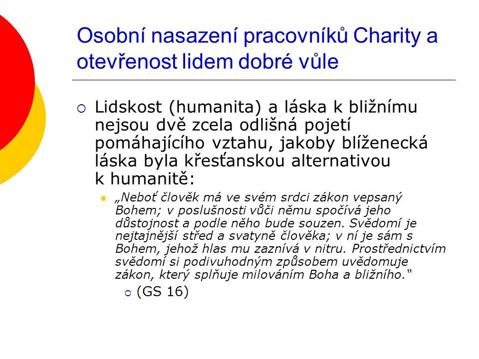 """Osobní nasazení pracovníků Charity a otevřenost lidem dobré vůle  Lidskost (humanita) a láska k bližnímu nejsou dvě zcela odlišná pojetí pomáhajícího vztahu, jakoby blíženecká láska byla křesťanskou alternativou k humanitě: """"Neboť člověk má ve svém srdci zákon vepsaný Bohem; v poslušnosti vůči němu spočívá jeho důstojnost a podle něho bude souzen."""