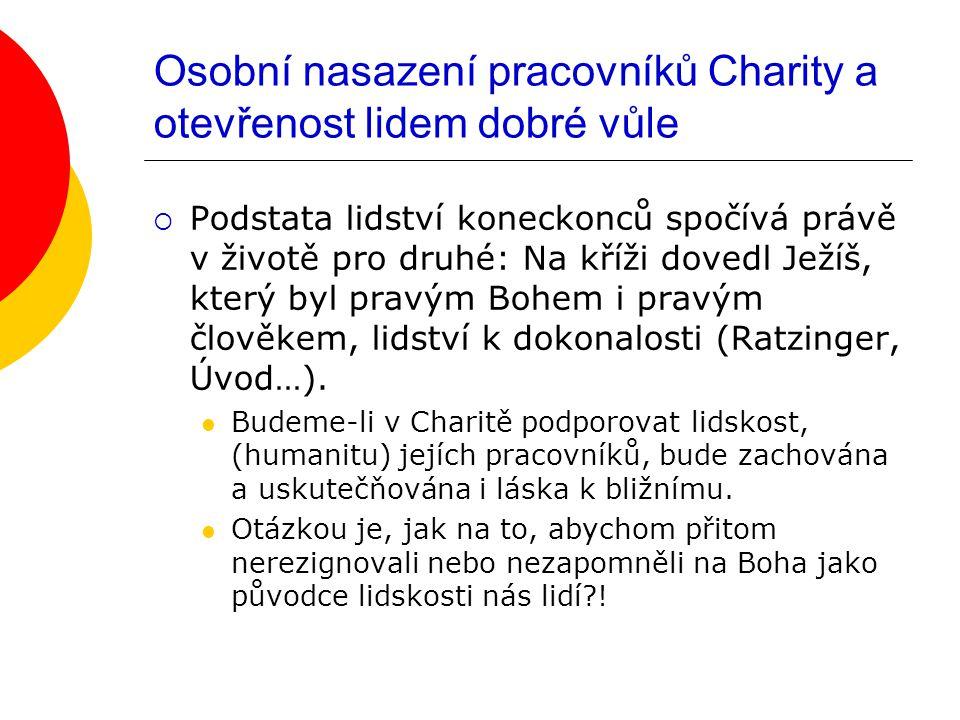 Osobní nasazení pracovníků Charity a otevřenost lidem dobré vůle  Podstata lidství koneckonců spočívá právě v životě pro druhé: Na kříži dovedl Ježíš, který byl pravým Bohem i pravým člověkem, lidství k dokonalosti (Ratzinger, Úvod…).