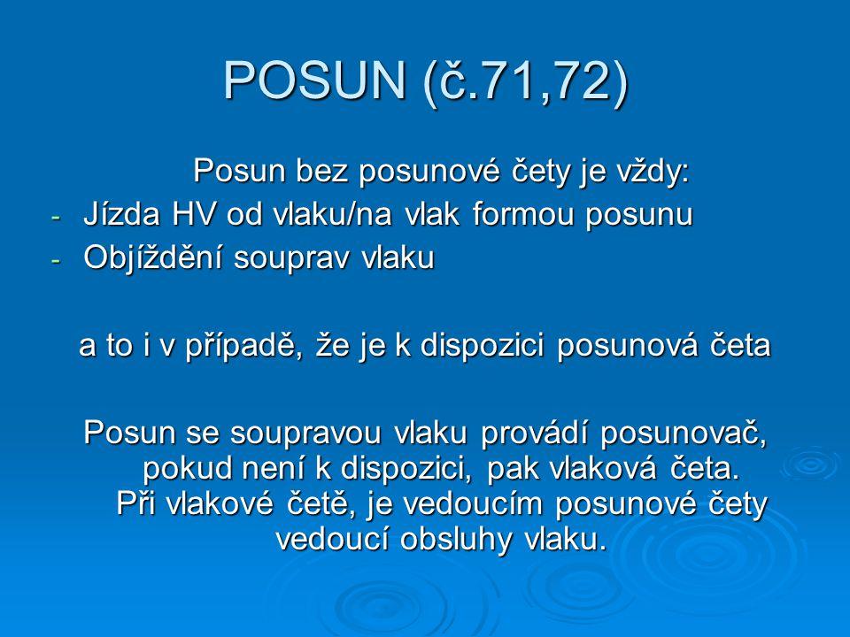 POSUN (č.71,72) Posun bez posunové čety je vždy: - Jízda HV od vlaku/na vlak formou posunu - Objíždění souprav vlaku a to i v případě, že je k dispozi