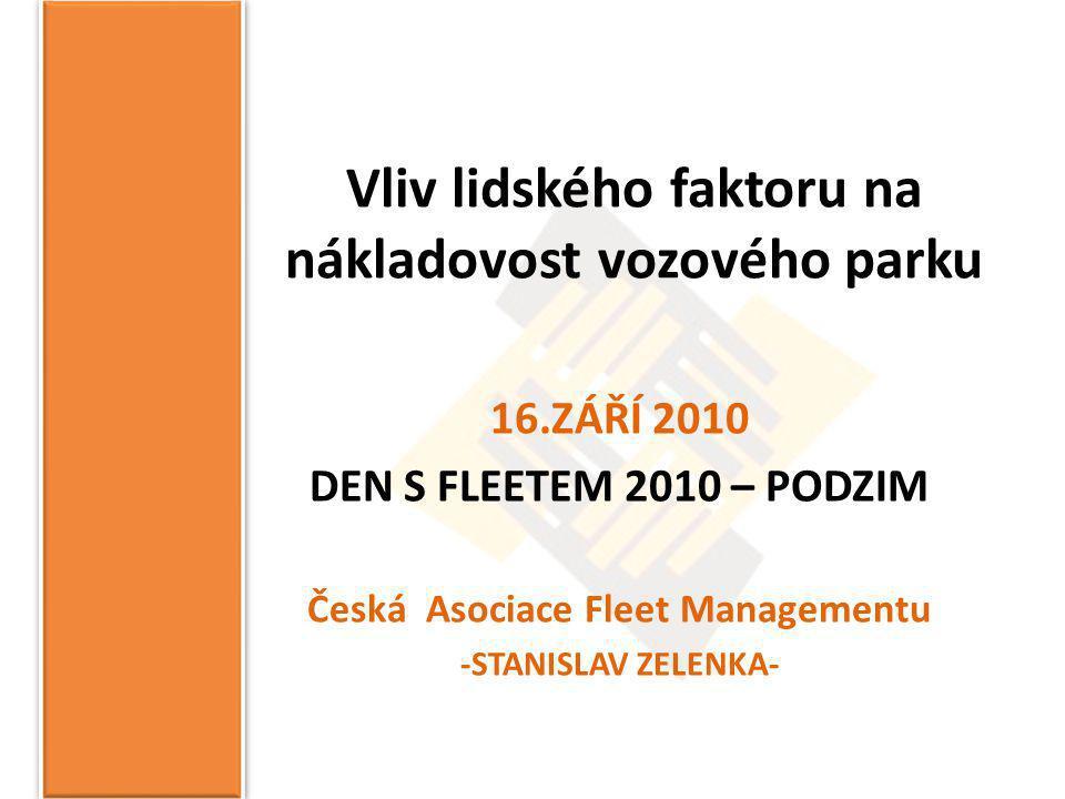 Vliv lidského faktoru na nákladovost vozového parku 16.ZÁŘÍ 2010 DEN S FLEETEM 2010 – PODZIM Česká Asociace Fleet Managementu -STANISLAV ZELENKA-