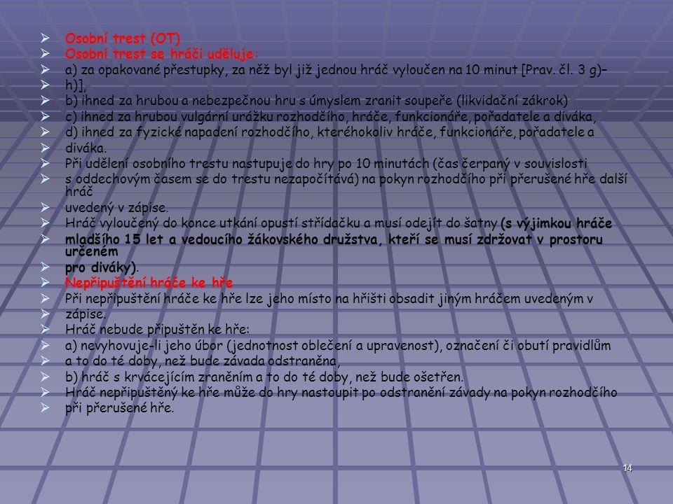 14   Osobní trest (OT)   Osobní trest se hráči uděluje:   a) za opakované přestupky, za něž byl již jednou hráč vyloučen na 10 minut [Prav.