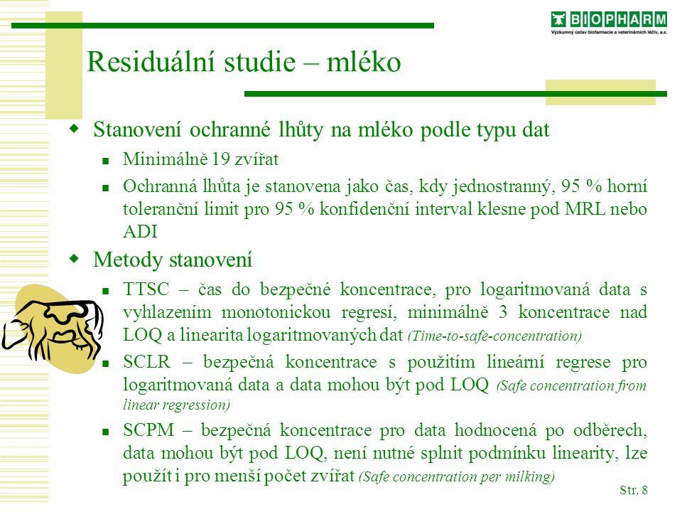 Str. 8 Residuální studie – mléko  Stanovení ochranné lhůty na mléko podle typu dat Minimálně 19 zvířat Ochranná lhůta je stanovena jako čas, kdy jedn