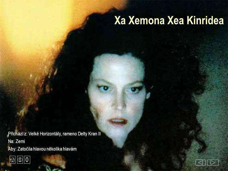 Xa Xemona Xea Kinridea Přichází z: Velké Horizontály, rameno Delty Kran II Na: Zemi Aby: Zatočila hlavou několika hlavám