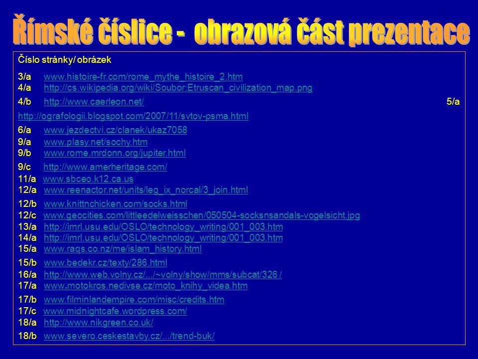 Číslo stránky/ obrázek 19/a http://www.zlatemince.cz/S41_Numismatika.htm 19/b http://www.vitejte.cz/objekt.php?oid=3337&j=en 19/c http://www.vitejte.cz/foto.php?oid=3337&j=en 19/d http://www.radio.cz/cz/html/olymp04.html 20/a http://www.labo.cz/mft/pt.htm 20/b http://www.dmoz.org/World/%C4%8Cesky/V%C4%9Bda/Chemie/ 21/a http://cs.wikipedia.org/wiki/Oxid_dusi%C4%8Dn%C3%BD 21/b http://en.wikipedia.org/wiki/Aluminium_bromide 21/c http://www.dmoz.org/World/%C4%8Cesky/V%C4%9Bda/Chemie/ 22/a http://001yourtranslationservice.com/kenax/Translators/Resources/TimeZones.htm 22/b http://www.trendisports.com/http://www.zlatemince.cz/S41_Numismatika.htmhttp://www.vitejte.cz/objekt.php?oid=3337&j=enhttp://www.vitejte.cz/foto.php?oid=3337&j=enhttp://www.radio.cz/cz/html/olymp04.htmlhttp://www.labo.cz/mft/pt.htmhttp://www.dmoz.org/World/%C4%8Cesky/V%C4%9Bda/Chemie/http://cs.wikipedia.org/wiki/Oxid_dusi%C4%8Dn%C3%BDhttp://en.wikipedia.org/wiki/Aluminium_bromidehttp://www.dmoz.org/World/%C4%8Cesky/V%C4%9Bda/Chemie/http://001yourtranslationservice.com/kenax/Translators/Resources/TimeZones.htmhttp://www.trendisports.com/ Obrazová příloha k prezentaci stažena z internetových stránek 24.6.2008 v 16.00 – 19.00 hod.