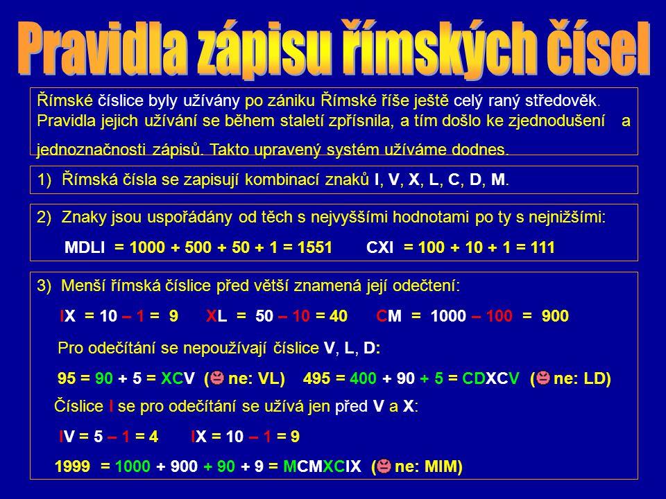 Zapiš pomocí římských číslic: 52 = 563 = 226 = L+ II = LII50 + 2 = 500 + 60 + 3 = 500 + 50 + 10 + 3 = D+L+X+ III = DLXIII 200 + 20 + 6 =100 + 100 + 10 +10 + 5 + 1 =CCXXVI = CCXXVI Zopakovali jsme si psaní římských čísel podle pravidel č.1 a č.2.