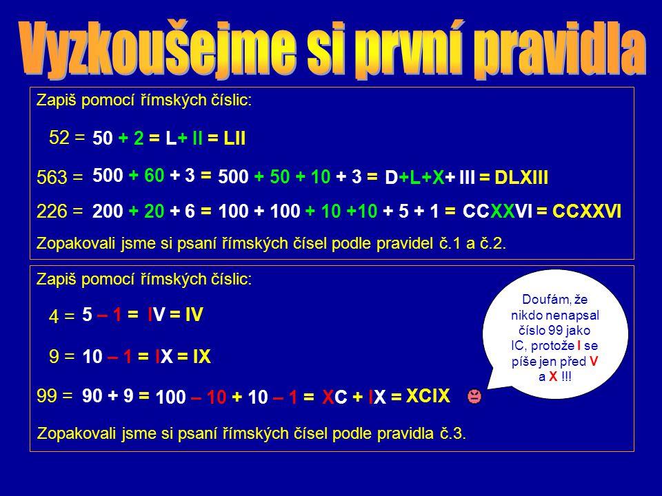 4) Vedle sebe se mohou objevit nejvýše tři stejné znaky: MMM = 3000 XXX = 30 III = 3 XXXIII = 33 MMMXXXIII = 3333 3999 Nejvyšší číslo takto zapsané bylo: MMMCMXCIX = Užívání zápisu se čtyřmi i více znaky však dlouho přežívalo.