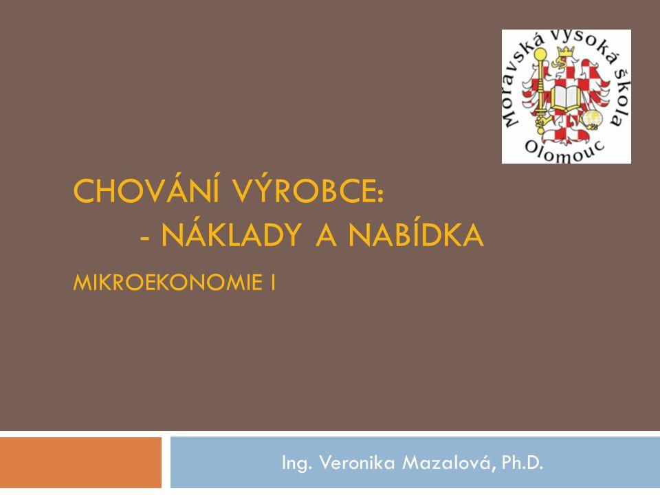 CHOVÁNÍ VÝROBCE: - NÁKLADY A NABÍDKA MIKROEKONOMIE I Ing. Veronika Mazalová, Ph.D.