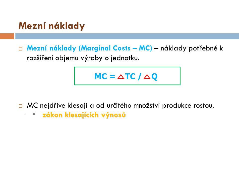 Mezní náklady  Mezní náklady (Marginal Costs – MC) – náklady potřebné k rozšíření objemu výroby o jednotku. zákon klesajících výnosů  MC nejdříve kl