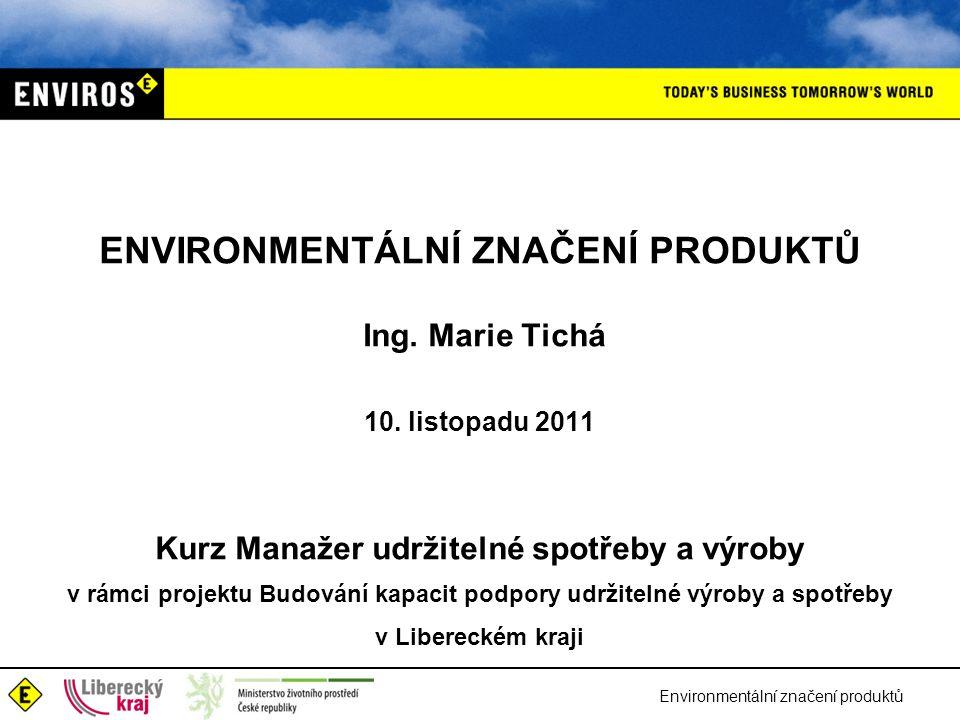 ENVIRONMENTÁLNÍ ZNAČENÍ PRODUKTŮ Ing. Marie Tichá 10. listopadu 2011 Kurz Manažer udržitelné spotřeby a výroby v rámci projektu Budování kapacit podpo