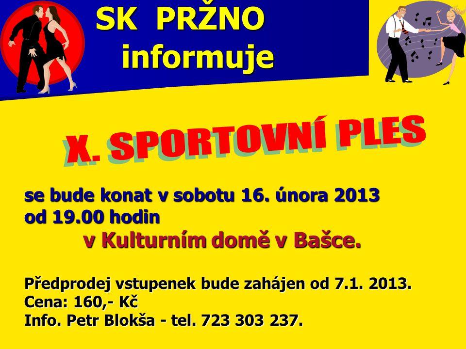 SK PRŽNO informuje se bude konat v sobotu 16. února 2013 od 19.00 hodin v Kulturním domě v Bašce. v Kulturním domě v Bašce. Předprodej vstupenek bude