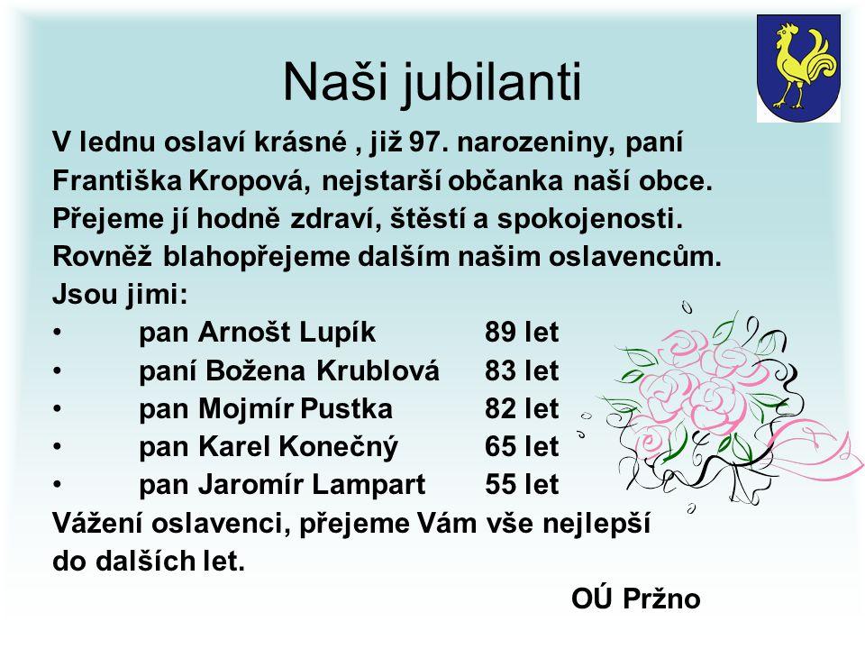 Naši jubilanti V lednu oslaví krásné, již 97. narozeniny, paní Františka Kropová, nejstarší občanka naší obce. Přejeme jí hodně zdraví, štěstí a spoko