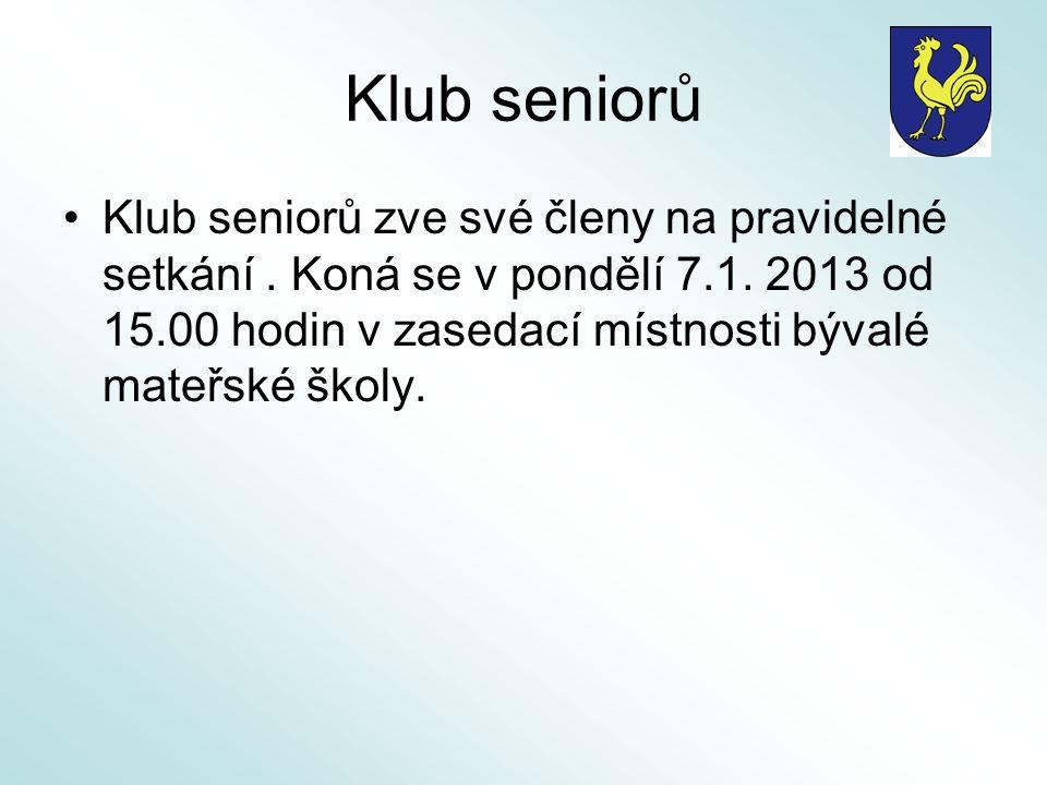 Klub seniorů Klub seniorů zve své členy na pravidelné setkání. Koná se v pondělí 7.1. 2013 od 15.00 hodin v zasedací místnosti bývalé mateřské školy.