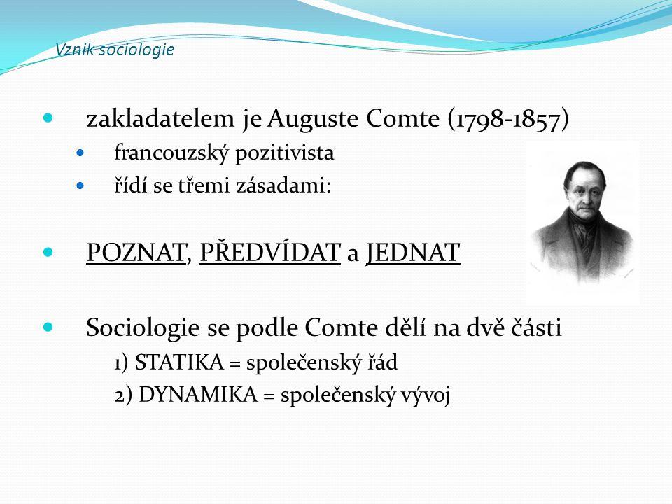 zakladatelem je Auguste Comte (1798-1857) francouzský pozitivista řídí se třemi zásadami: POZNAT, PŘEDVÍDAT a JEDNAT Sociologie se podle Comte dělí na
