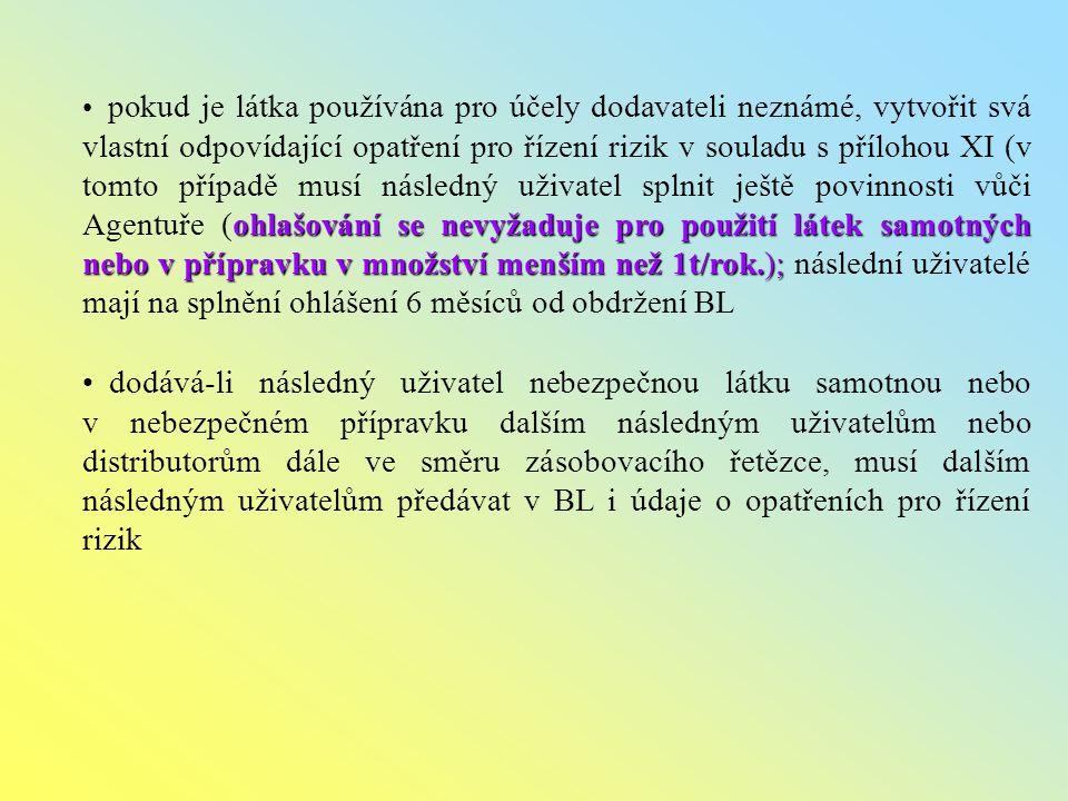 ohlašování se nevyžaduje pro použití látek samotných nebo v přípravku v množství menším než 1t/rok.); pokud je látka používána pro účely dodavateli neznámé, vytvořit svá vlastní odpovídající opatření pro řízení rizik v souladu s přílohou XI (v tomto případě musí následný uživatel splnit ještě povinnosti vůči Agentuře (ohlašování se nevyžaduje pro použití látek samotných nebo v přípravku v množství menším než 1t/rok.); následní uživatelé mají na splnění ohlášení 6 měsíců od obdržení BL dodává-li následný uživatel nebezpečnou látku samotnou nebo v nebezpečném přípravku dalším následným uživatelům nebo distributorům dále ve směru zásobovacího řetězce, musí dalším následným uživatelům předávat v BL i údaje o opatřeních pro řízení rizik