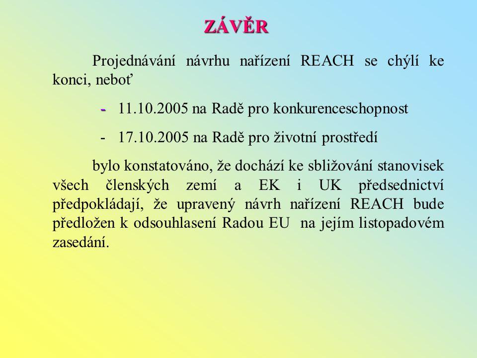 Projednávání návrhu nařízení REACH se chýlí ke konci, neboť - - 11.10.2005 na Radě pro konkurenceschopnost - 17.10.2005 na Radě pro životní prostředí bylo konstatováno, že dochází ke sbližování stanovisek všech členských zemí a EK i UK předsednictví předpokládají, že upravený návrh nařízení REACH bude předložen k odsouhlasení Radou EU na jejím listopadovém zasedání.