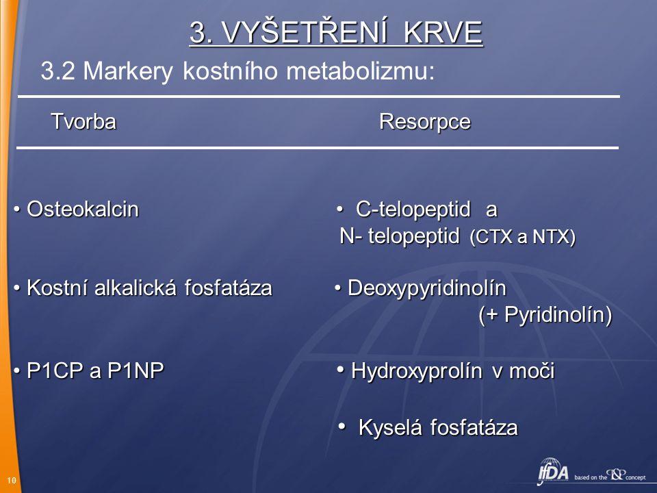 10 3. VYŠETŘENÍ KRVE TvorbaResorpce Osteokalcin C-telopeptid a Osteokalcin C-telopeptid a N- telopeptid (CTX a NTX) N- telopeptid (CTX a NTX) Kostní a