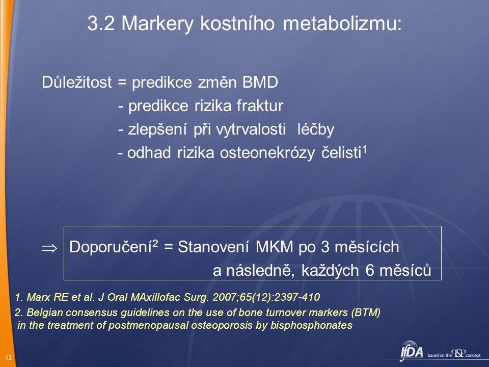 12 3.2 Markery kostního metabolizmu: Důležitost = predikce změn BMD - predikce rizika fraktur - zlepšení při vytrvalosti léčby - odhad rizika osteonekrózy čelisti 1  Doporučení 2 = Stanovení MKM po 3 měsících a následně, každých 6 měsíců 2.
