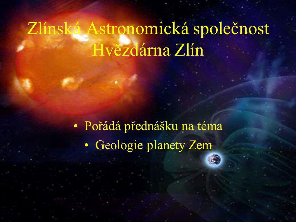 Zlínská Astronomická společnost Hvězdárna Zlín Pořádá přednášku na téma Geologie planety Zem
