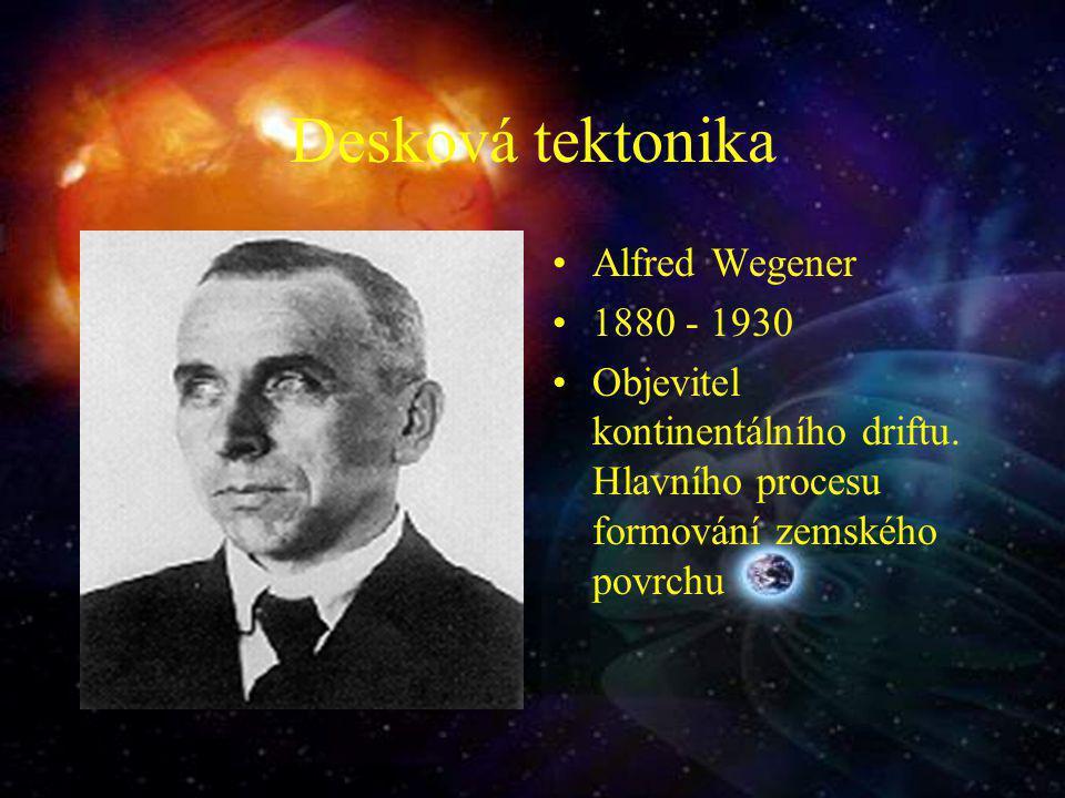 Desková tektonika Alfred Wegener 1880 - 1930 Objevitel kontinentálního driftu. Hlavního procesu formování zemského povrchu