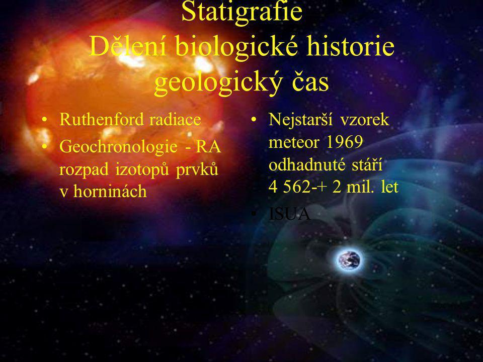Statigrafie Dělení biologické historie geologický čas Ruthenford radiace Geochronologie - RA rozpad izotopů prvků v horninách Nejstarší vzorek meteor 1969 odhadnuté stáří 4 562-+ 2 mil.