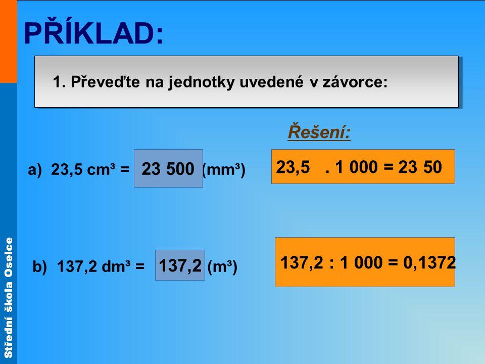 Střední škola Oselce PŘÍKLAD: 1. Převeďte na jednotky uvedené v závorce: a) 23,5 cm³ = (mm³) b) 137,2 dm³ = (m³) 23 500 137,2 Řešení: 23,5. 1 000 = 23
