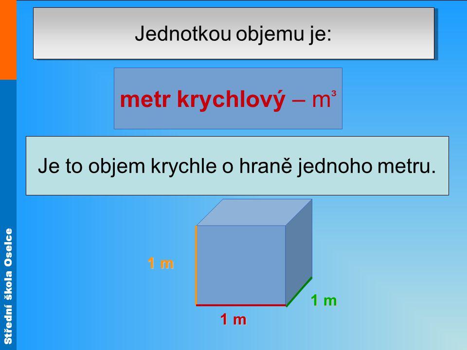 Střední škola Oselce Jednotkou objemu je: metr krychlový – m ³ (z řeckého metrein, to je měření). Je to objem krychle o hraně jednoho metru. 1 m 1 m 1