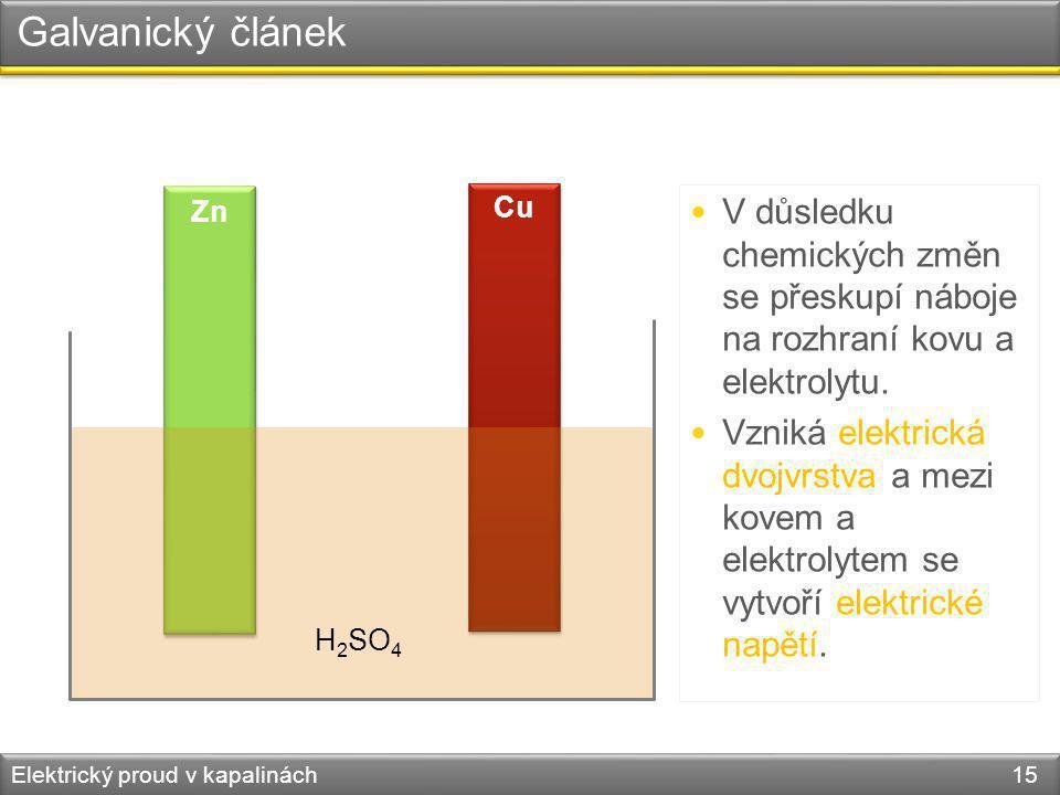 Zn Cu Elektrický proud v kapalinách 15 Galvanický článek H 2 SO 4 V důsledku chemických změn se přeskupí náboje na rozhraní kovu a elektrolytu. Vzniká