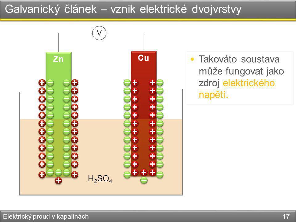 Elektrický proud v kapalinách 17 Galvanický článek – vznik elektrické dvojvrstvy Zn Cu H 2 SO 4 Takováto soustava může fungovat jako zdroj elektrickéh