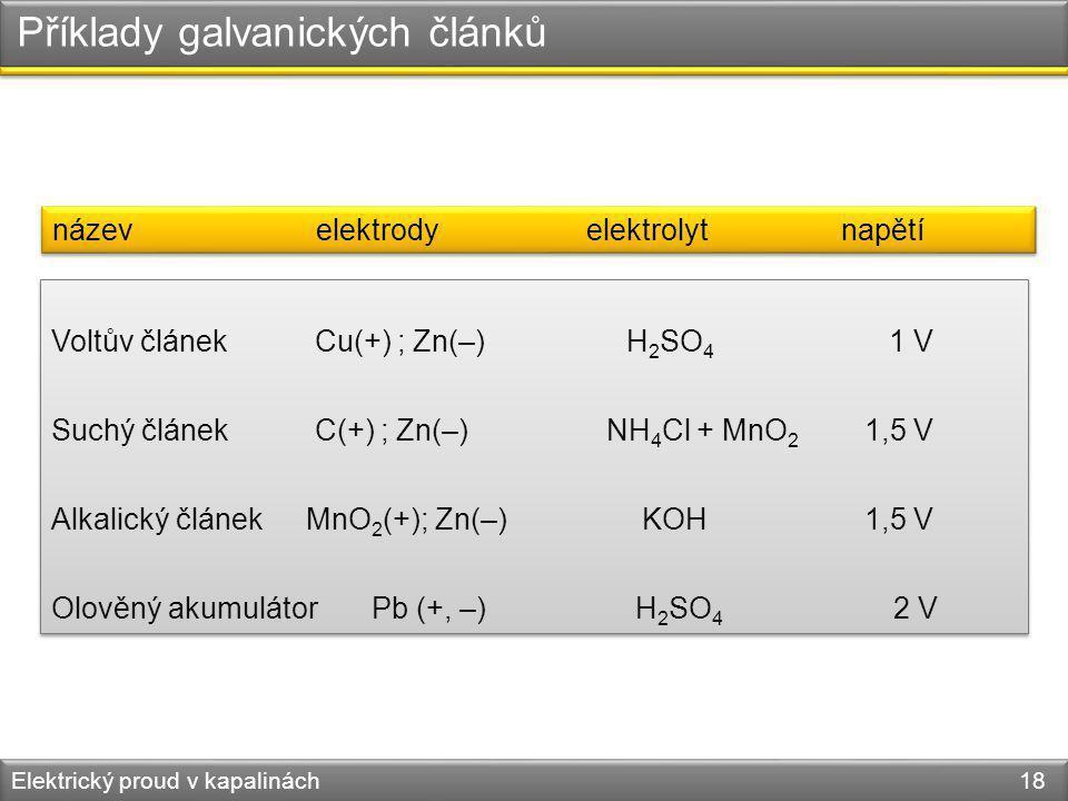 Elektrický proud v kapalinách 18 Příklady galvanických článků Voltův článek Cu(+) ; Zn(–) H 2 SO 4 1 V Suchý článek C(+) ; Zn(–) NH 4 Cl + MnO 2 1,5 V