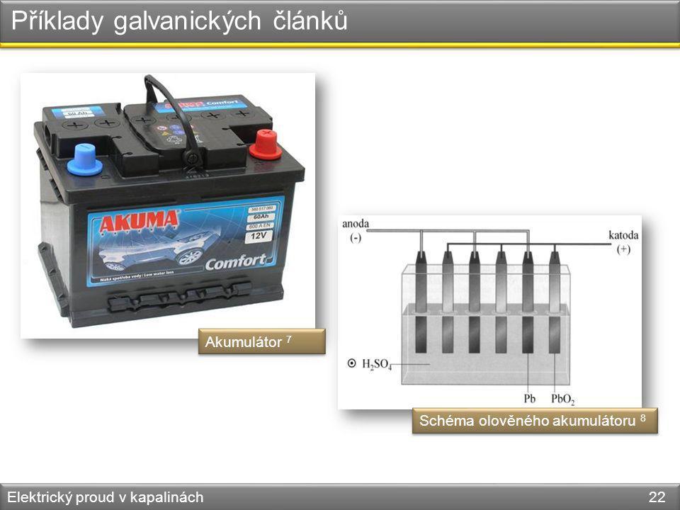 Elektrický proud v kapalinách 22 Příklady galvanických článků Schéma olověného akumulátoru 8 Akumulátor 7