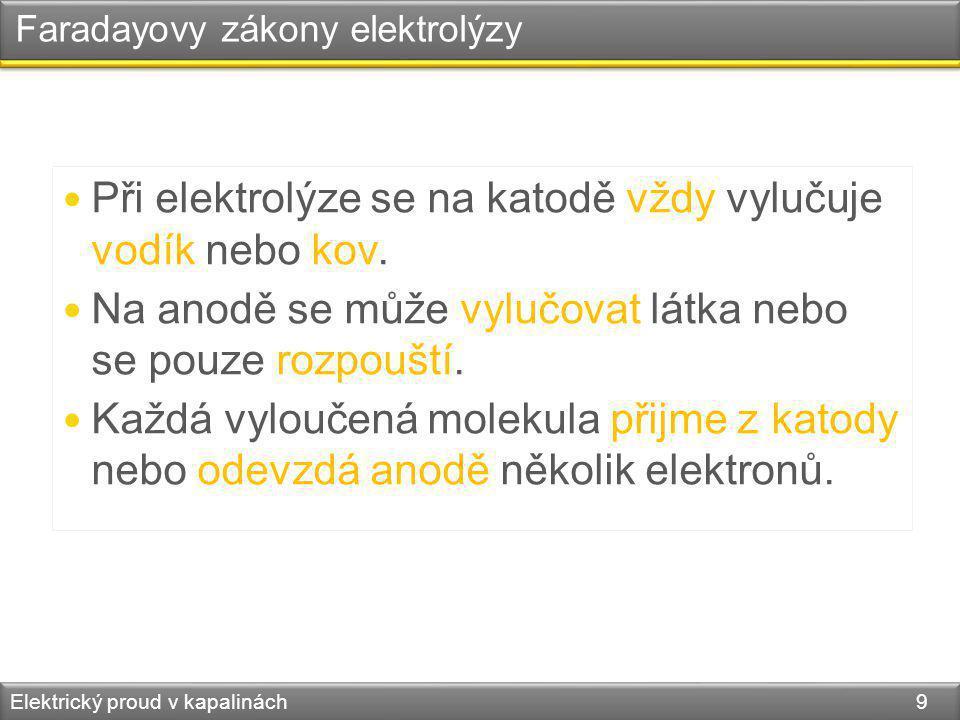 Elektrický proud v kapalinách 9 Faradayovy zákony elektrolýzy Při elektrolýze se na katodě vždy vylučuje vodík nebo kov. Na anodě se může vylučovat lá