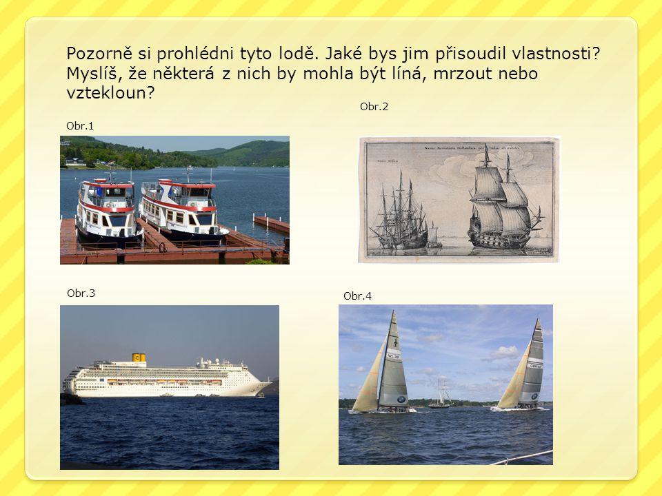 Obr.1 Obr.3 Obr.2 Obr.4 Pozorně si prohlédni tyto lodě. Jaké bys jim přisoudil vlastnosti? Myslíš, že některá z nich by mohla být líná, mrzout nebo vz