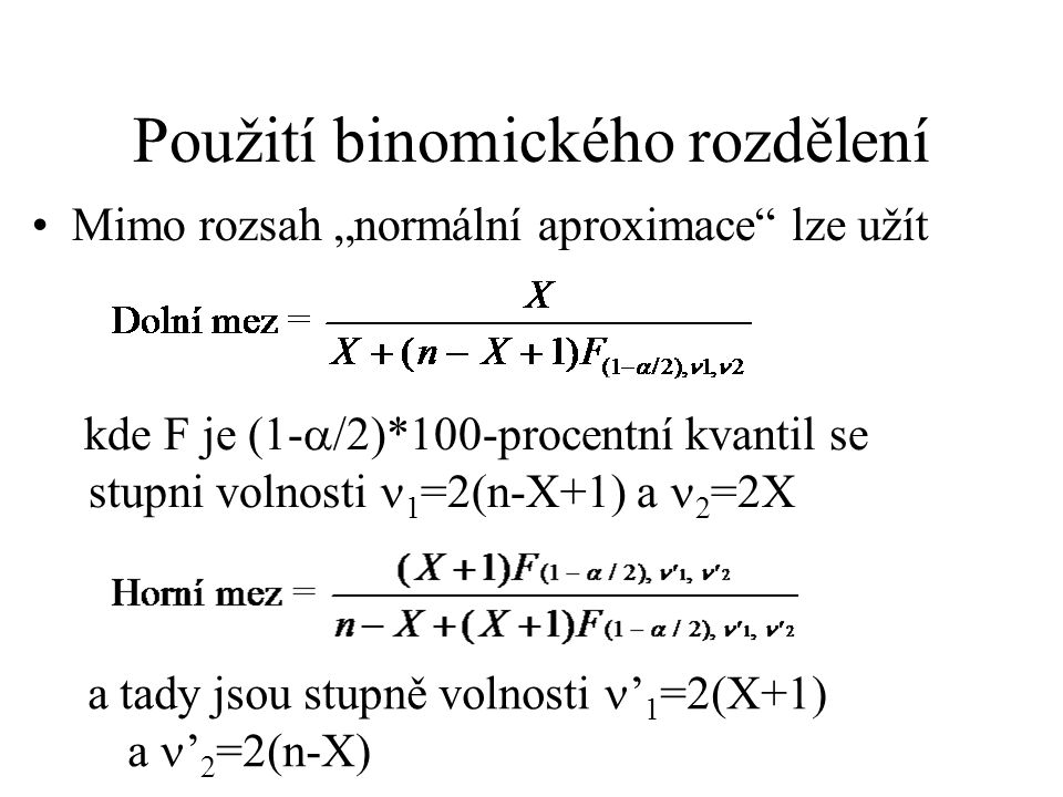 """Použití binomického rozdělení Mimo rozsah """"normální aproximace"""" lze užít kde F je (1-  /2)*100-procentní kvantil se stupni volnosti 1 =2(n-X+1) a 2 ="""