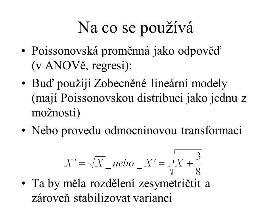 Na co se používá Poissonovská proměnná jako odpověď (v ANOVě, regresi): Buď použiji Zobecněné lineární modely (mají Poissonovskou distribuci jako jednu z možností) Nebo provedu odmocninovou transformaci Ta by měla rozdělení zesymetričtit a zároveň stabilizovat varianci
