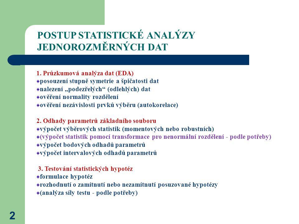 """2 POSTUP STATISTICKÉ ANALÝZY JEDNOROZMĚRNÝCH DAT 1. Průzkumová analýza dat (EDA) posouzení stupně symetrie a špičatosti dat nalezení """"podezřelých"""" (od"""