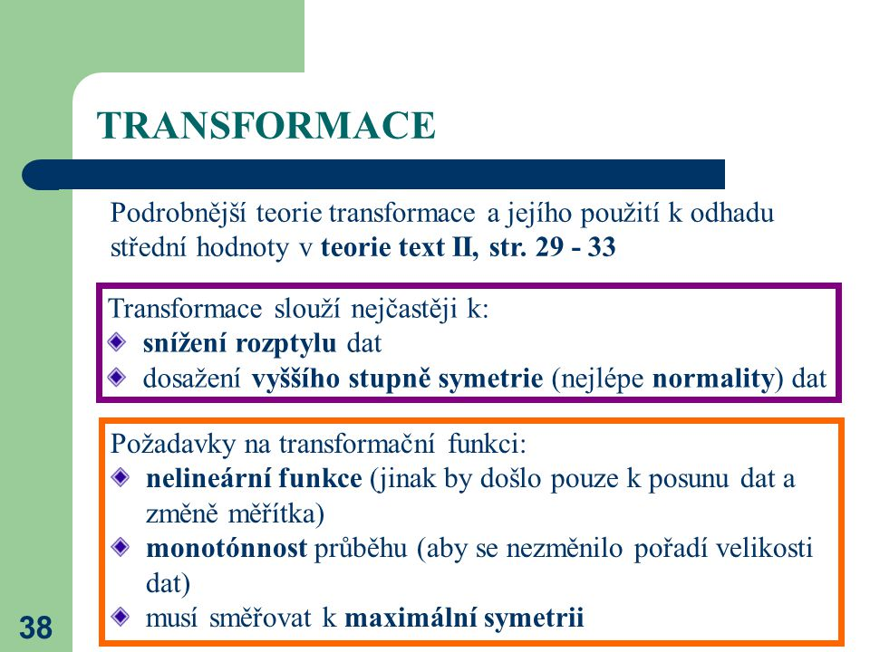 38 TRANSFORMACE Transformace slouží nejčastěji k: snížení rozptylu dat dosažení vyššího stupně symetrie (nejlépe normality) dat Požadavky na transform