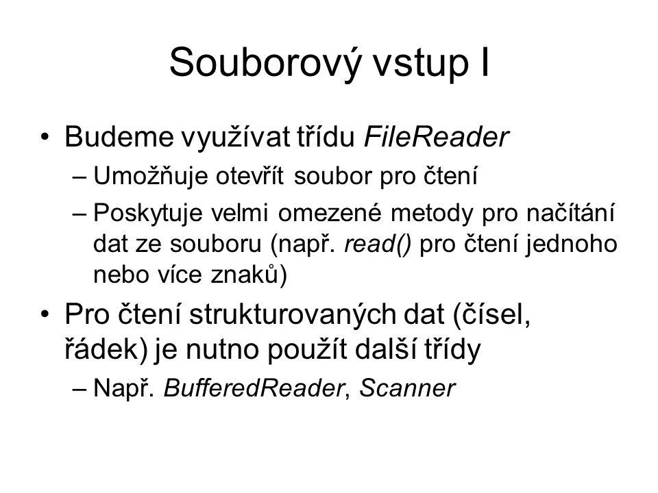 Souborový vstup I Budeme využívat třídu FileReader –Umožňuje otevřít soubor pro čtení –Poskytuje velmi omezené metody pro načítání dat ze souboru (např.