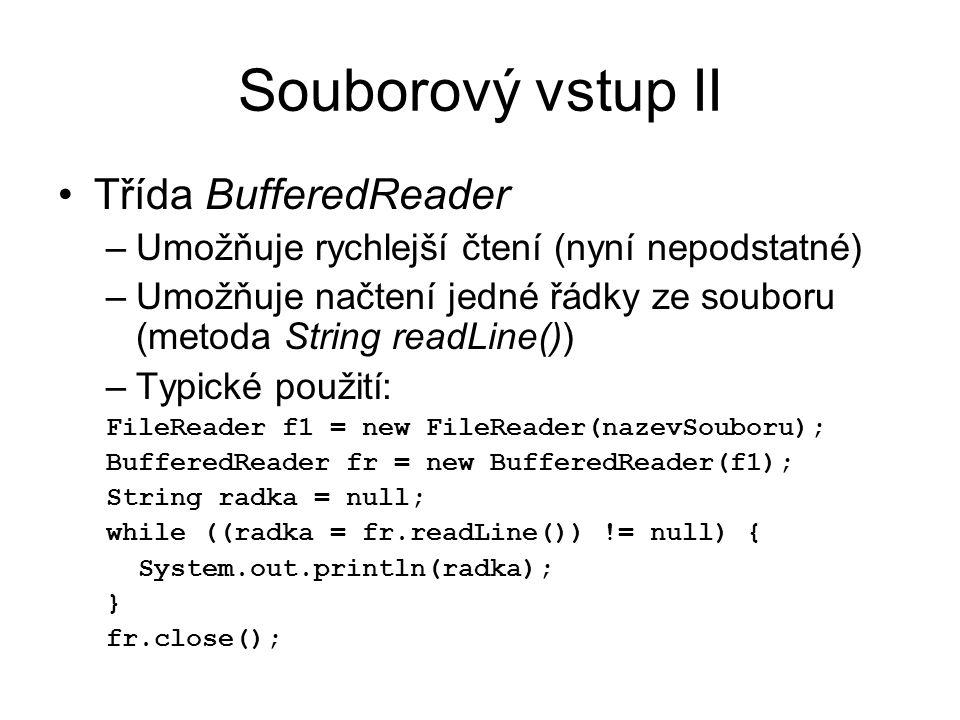 Souborový vstup II Třída BufferedReader –Umožňuje rychlejší čtení (nyní nepodstatné) –Umožňuje načtení jedné řádky ze souboru (metoda String readLine()) –Typické použití: FileReader f1 = new FileReader(nazevSouboru); BufferedReader fr = new BufferedReader(f1); String radka = null; while ((radka = fr.readLine()) != null) { System.out.println(radka); } fr.close();