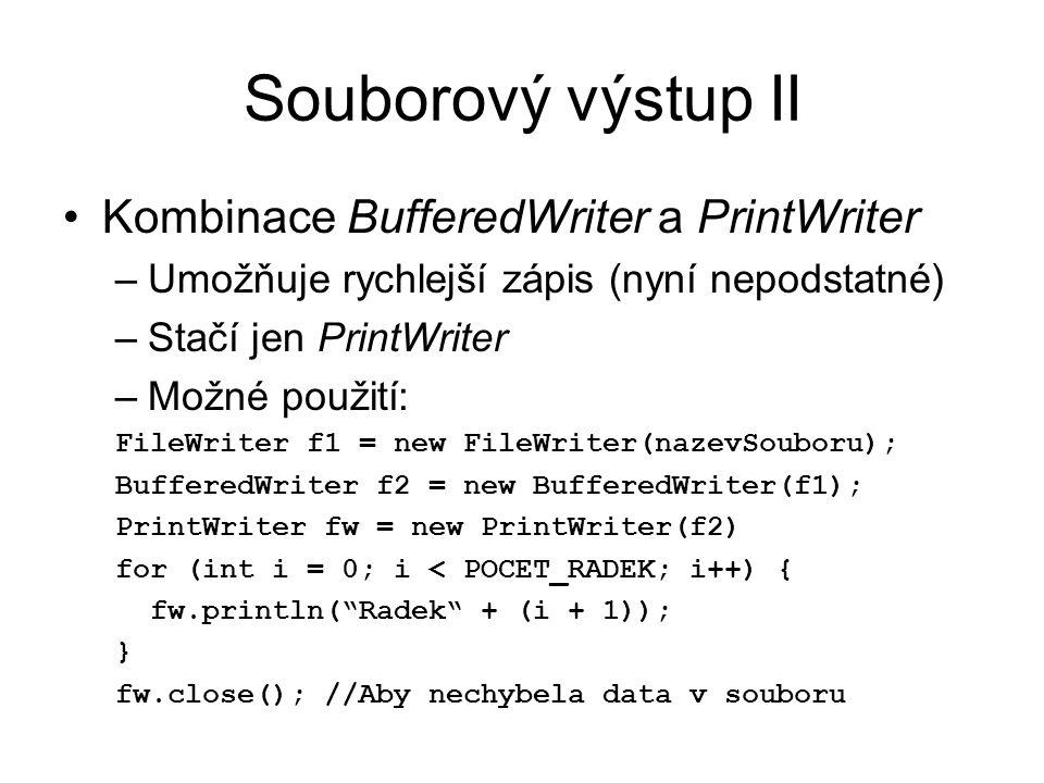 Souborový výstup II Kombinace BufferedWriter a PrintWriter –Umožňuje rychlejší zápis (nyní nepodstatné) –Stačí jen PrintWriter –Možné použití: FileWriter f1 = new FileWriter(nazevSouboru); BufferedWriter f2 = new BufferedWriter(f1); PrintWriter fw = new PrintWriter(f2) for (int i = 0; i < POCET_RADEK; i++) { fw.println( Radek + (i + 1)); } fw.close(); //Aby nechybela data v souboru