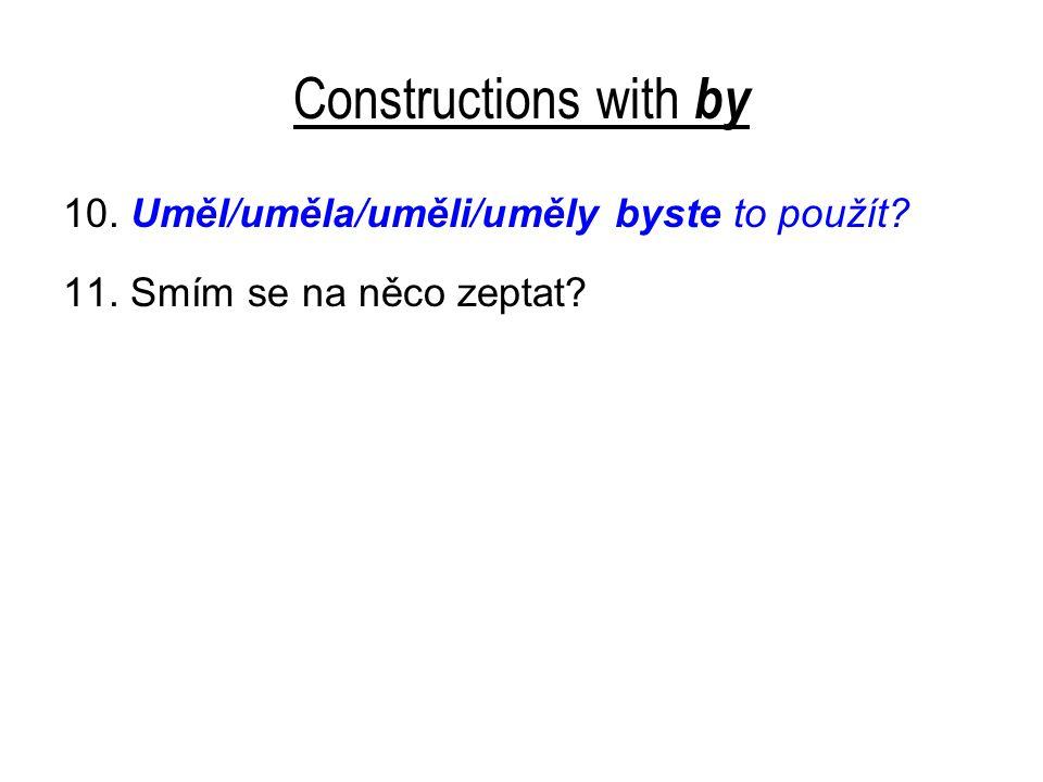 Constructions with by 10. Uměl/uměla/uměli/uměly byste to použít? 11. Smím se na něco zeptat?