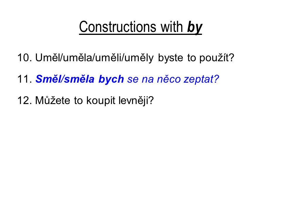 Constructions with by 10. Uměl/uměla/uměli/uměly byste to použít? 11. Směl/směla bych se na něco zeptat? 12. Můžete to koupit levněji?
