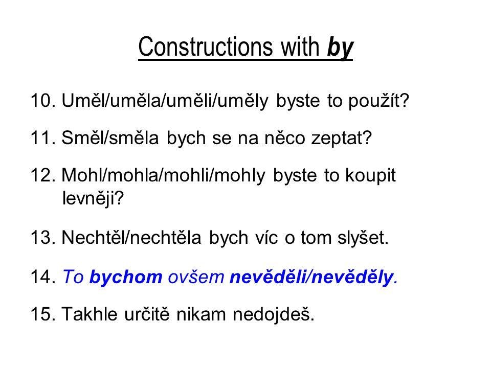 Constructions with by 10. Uměl/uměla/uměli/uměly byste to použít? 11. Směl/směla bych se na něco zeptat? 12. Mohl/mohla/mohli/mohly byste to koupit le