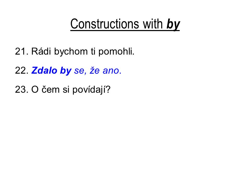 Constructions with by 21. Rádi bychom ti pomohli. 22. Zdalo by se, že ano. 23. O čem si povídají?