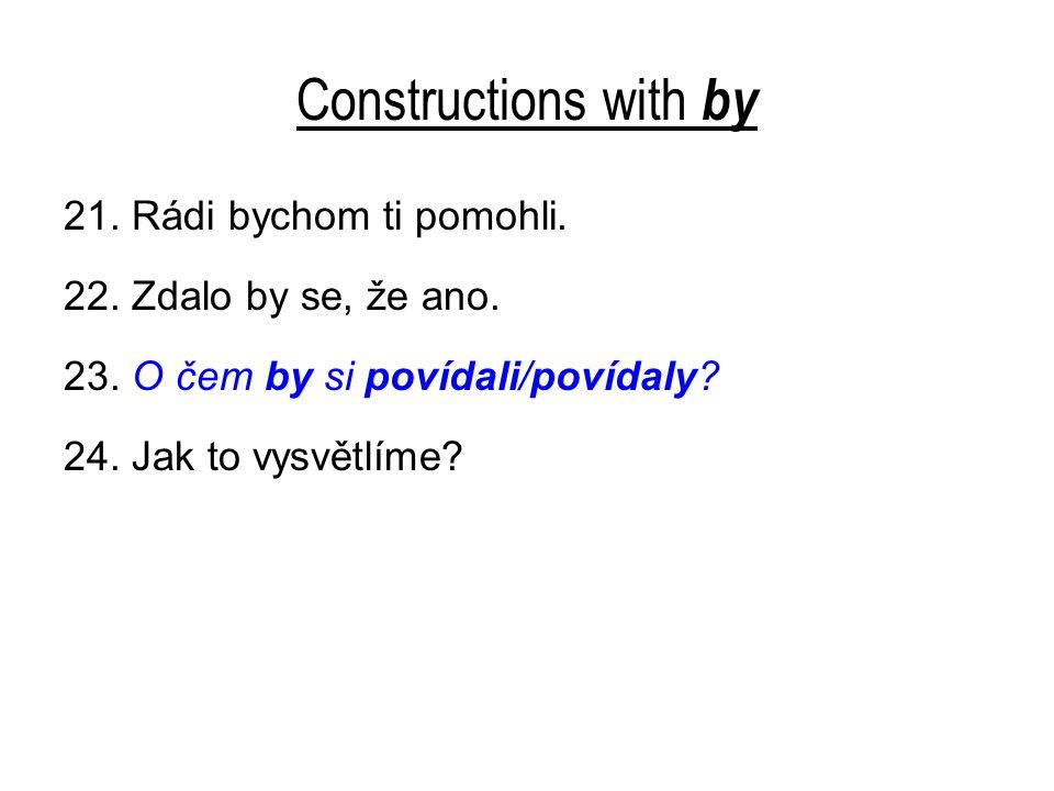 Constructions with by 21. Rádi bychom ti pomohli. 22. Zdalo by se, že ano. 23. O čem by si povídali/povídaly? 24. Jak to vysvětlíme?