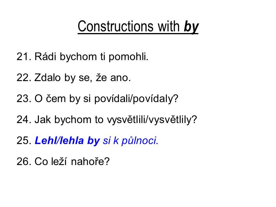 Constructions with by 21. Rádi bychom ti pomohli. 22. Zdalo by se, že ano. 23. O čem by si povídali/povídaly? 24. Jak bychom to vysvětlili/vysvětlily?