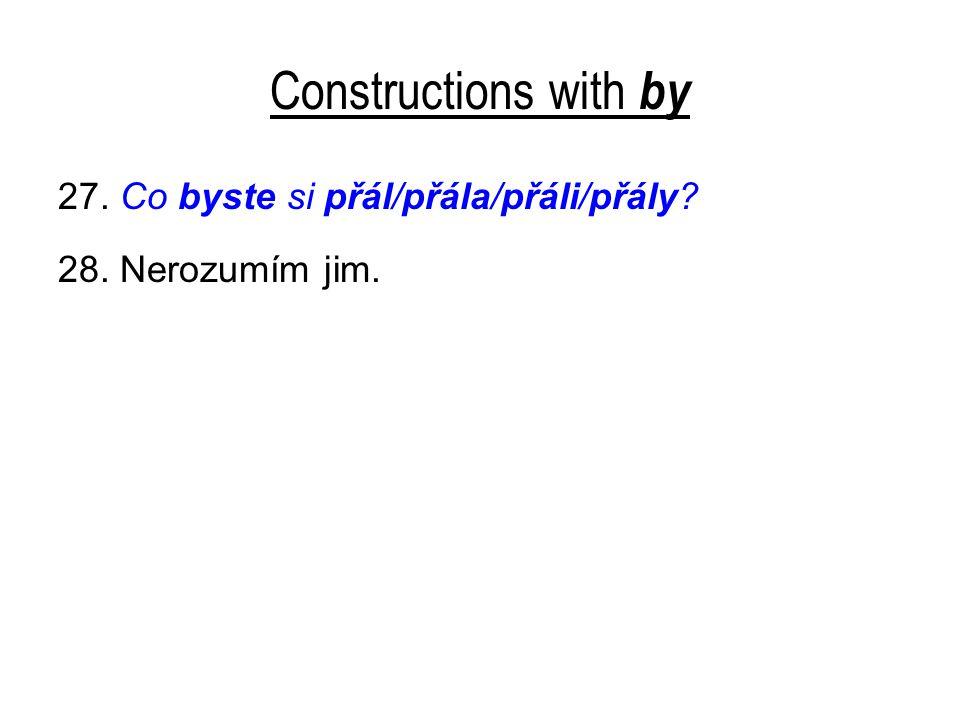 Constructions with by 27. Co byste si přál/přála/přáli/přály? 28. Nerozumím jim.