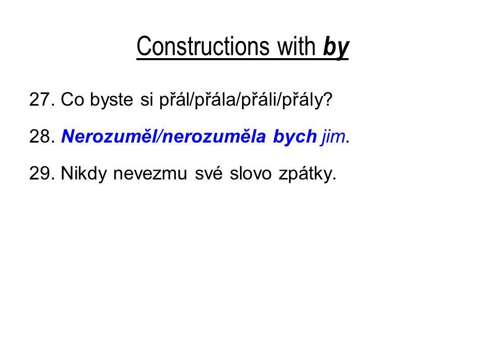 Constructions with by 27. Co byste si přál/přála/přáli/přály? 28. Nerozuměl/nerozuměla bych jim. 29. Nikdy nevezmu své slovo zpátky.