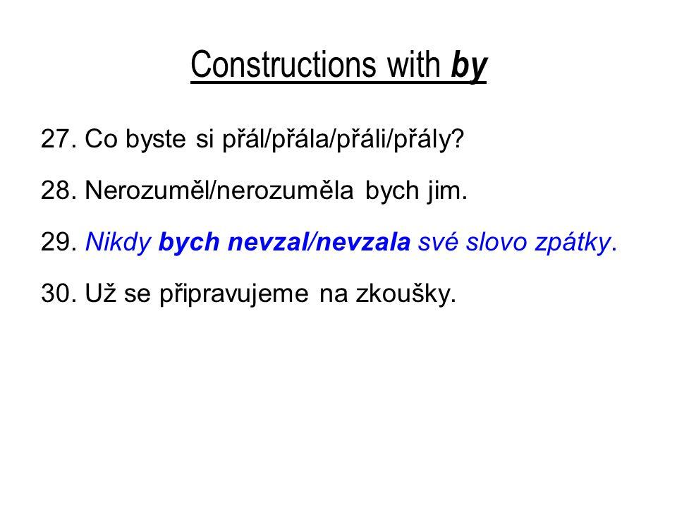 Constructions with by 27. Co byste si přál/přála/přáli/přály? 28. Nerozuměl/nerozuměla bych jim. 29. Nikdy bych nevzal/nevzala své slovo zpátky. 30. U